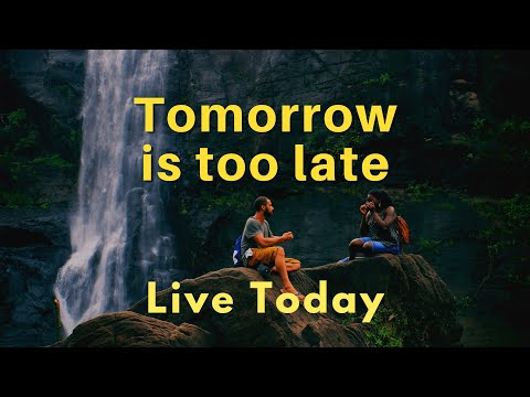 Tomorrow is too late for happiness