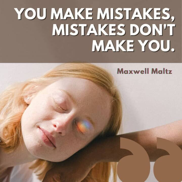 You make mistakes, mistakes don't make you- Maxwell Maltz