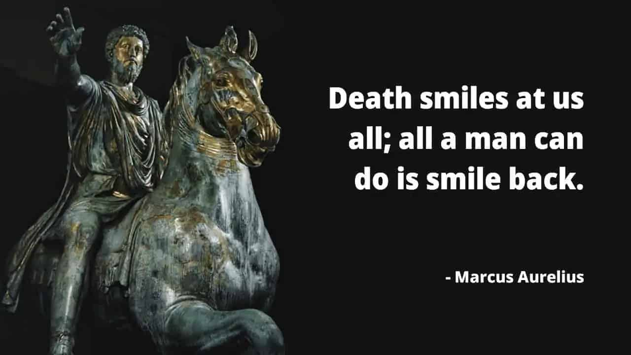 Death smiles at us all; all a man can do is smile back. - Marcus Aurelius